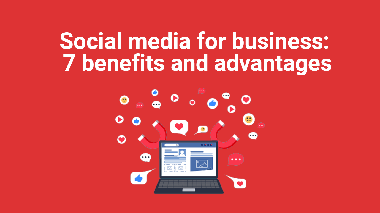 Social media for business: 7 benefits and advantages