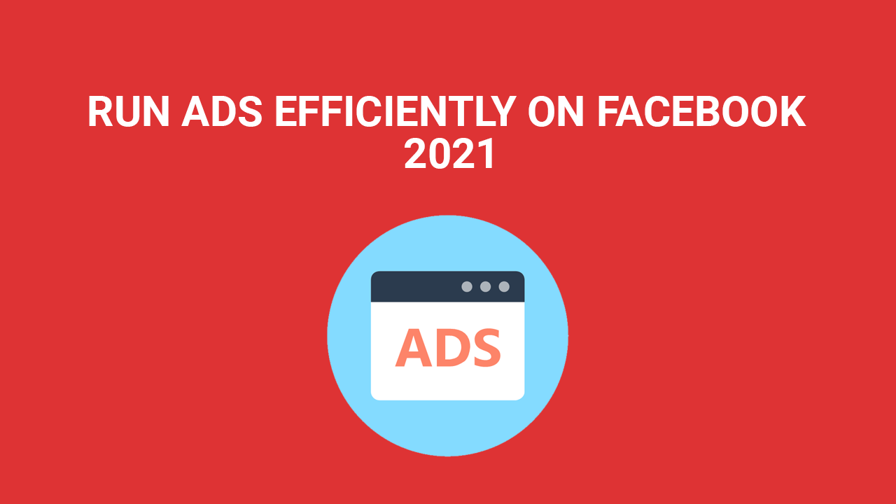 RUN ADS EFFICIENTLY ON FACEBOOK